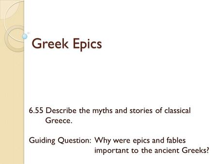 Greek Epics 6.55 Describe the myths and stories of classical Greece. Guiding Question: Why were epics and fables important to the ancient Greeks?