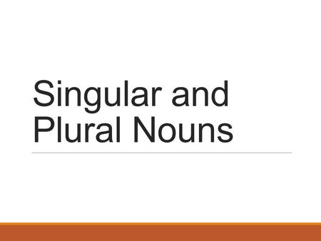 Singular and Plural Nouns. Singular Nouns A singular noun names one person, place, thing, or idea.
