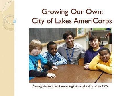 Growing Our Own: City of Lakes AmeriCorps Serving Students and Developing Future Educators Since 1994.
