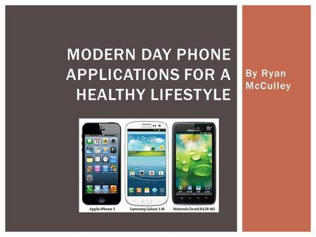 By Ryan McCulley MODERN DAY PHONE APPLICATIONS FOR A HEALTHY LIFESTYLE.
