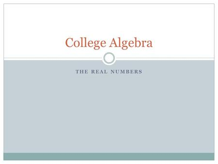 THE REAL NUMBERS College Algebra. Sets Set notation Union of sets Intersection of sets Subsets Combinations of three or more sets Applications.