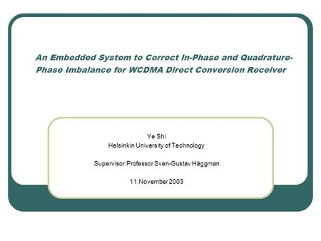 An Embedded System to Correct In-Phase and <strong>Quadrature</strong>- Phase Imbalance for WCDMA Direct Conversion Receiver Ye Shi Helsinkin University of Technology Supervisor:Professor.