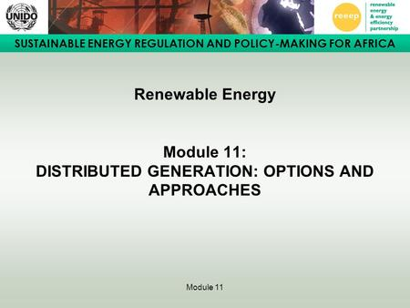 SUSTAINABLE ENERGY REGULATION AND POLICY-MAKING FOR AFRICA Module 11 Renewable Energy Module 11: DISTRIBUTED GENERATION: OPTIONS AND APPROACHES.