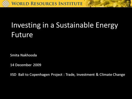 Investing in a Sustainable Energy Future Smita Nakhooda 14 December 2009 IISD Bali to Copenhagen Project : Trade, Investment & Climate Change.