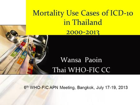 Mortality Use Cases of ICD-10 in Thailand 2000-2013 Wansa Paoin Thai WHO-FIC CC 6 th WHO-FIC APN Meeting, Bangkok, July 17-19, 2013.