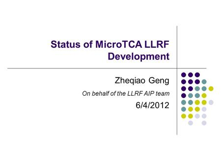 Status of MicroTCA LLRF Development Zheqiao Geng On behalf of the LLRF AIP team 6/4/2012.