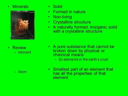 Minerals Review –element –Atom Solid Formed in nature Non-living Crystalline structure A naturally formed, inorganic solid with a crystalline structure.