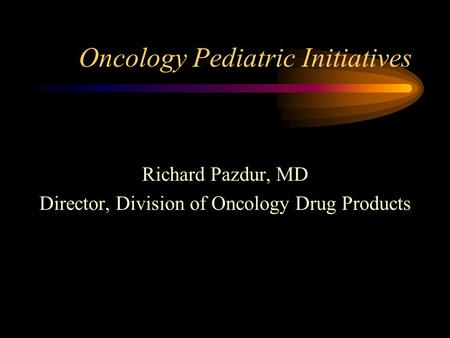 Oncology Pediatric Initiatives Richard Pazdur, MD Director, Division of Oncology Drug Products.