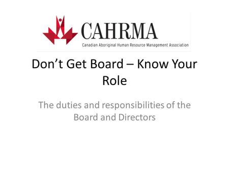 Don't Get Board – Know Your Role The duties and responsibilities of the Board and Directors.