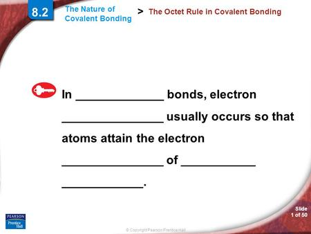 © Copyright Pearson Prentice Hall Slide 1 of 50 The Nature of Covalent Bonding > 8.2 The Octet Rule in Covalent Bonding In _____________ bonds, electron.