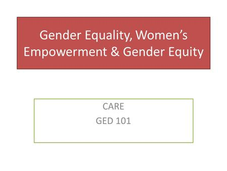 Gender Equality, Women's Empowerment & Gender Equity CARE GED 101.