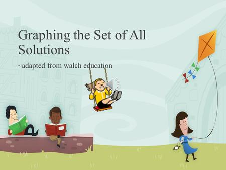 Graphing the Set of All Solutions ~adapted from walch education.