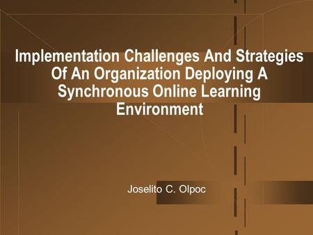 Implementation Challenges And Strategies Of An Organization Deploying A Synchronous Online Learning Environment Joselito C. Olpoc.