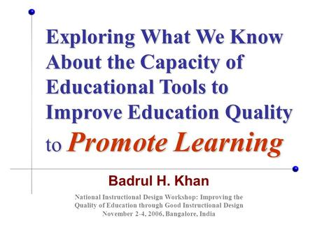 Badrul H. Khan Exploring What We Know About the Capacity of Educational Tools to Improve Education Quality to Promote Learning National Instructional Design.
