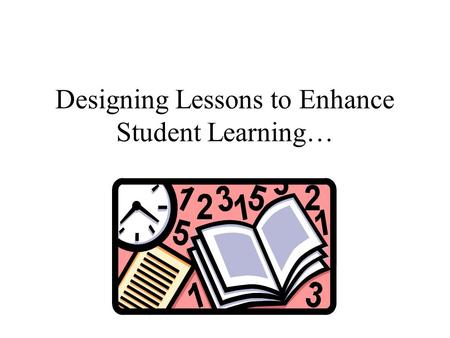 Designing Lessons to Enhance Student Learning… Today's Agenda Welcome and Introductions Planning for Instruction Lunch Work Session Sharing.