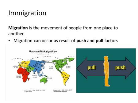 Immigration Migration is the movement of people from one place to another Migration can occur as result of push and pull factors.