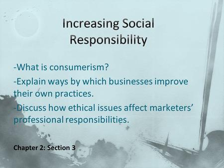 -What is consumerism? -Explain ways by which businesses improve their own practices. -Discuss how ethical issues affect marketers' professional responsibilities.