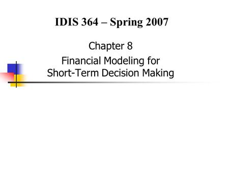 Chapter 8 Financial Modeling for Short-Term Decision Making IDIS 364 – Spring 2007.