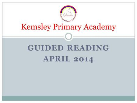 GUIDED READING APRIL 2014 Kemsley Primary Academy.