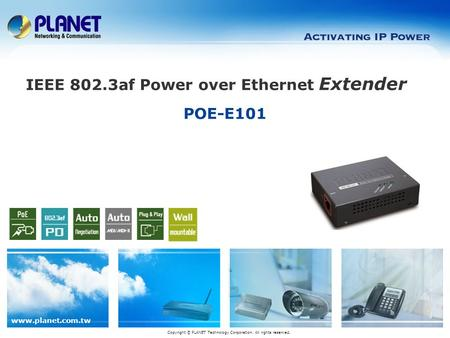 Www.planet.com.tw POE-E101 Copyright © PLANET Technology Corporation. All rights reserved. IEEE 802.3af Power over Ethernet Extender.