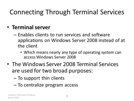 Hands-On Microsoft Windows Server 2008 1 Connecting Through Terminal Services Terminal server – Enables clients to run services and software applications.