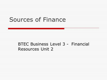 Sources of Finance BTEC Business Level 3 - Financial Resources Unit 2.