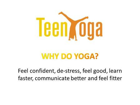 Feel confident, de-stress, feel good, learn faster, communicate better and feel fitter.