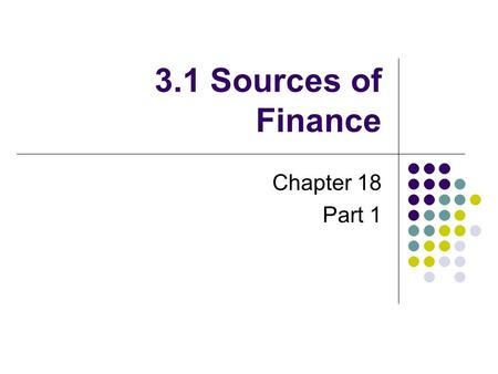 3.1 Sources of Finance Chapter 18 Part 1.