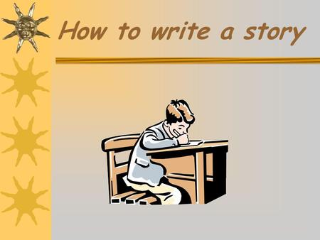 How to write a story First you have to…..  Decide who the characters are.  Who is going to be in the story?  What sort of characters are they?