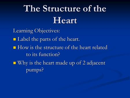 The Structure of the Heart Learning Objectives: Label the parts of the heart. Label the parts of the heart. How is the structure of the heart related to.