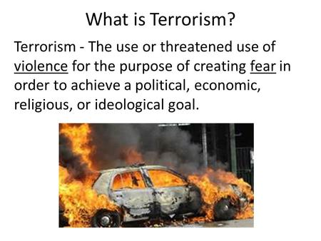 What is Terrorism? Terrorism - The use or threatened use of violence for the purpose of creating fear in order to achieve a political, economic, religious,