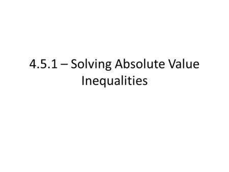 4.5.1 – Solving Absolute Value Inequalities. We've now addressed how to solve absolute value equations We can extend absolute value to inequalities Remember,
