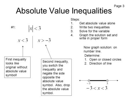 Absolute Value Inequalities Steps: 1.Get absolute value alone 2.Write two inequalities 3.Solve for the variable 4.Graph the solution set and write in proper.