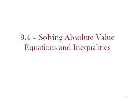 9.4 – Solving Absolute Value Equations and Inequalities 1.