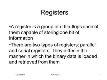 A.Abhari CPS2131 Registers A register is a group of n flip-flops each of them capable of storing one bit of information There are two types of registers: