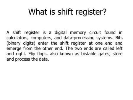 What is shift register? A shift register is a digital memory circuit found in calculators, computers, and data-processing systems. Bits (binary digits)