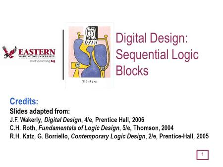 1 Digital Design: Sequential Logic Blocks Credits : Slides adapted from: J.F. Wakerly, Digital Design, 4/e, Prentice Hall, 2006 C.H. Roth, Fundamentals.