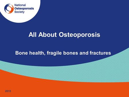 All About Osteoporosis Bone health, fragile bones and fractures 2015.