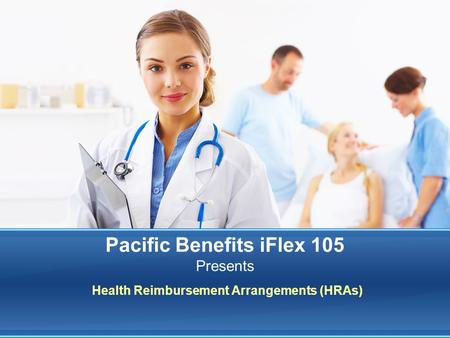 Health Reimbursement Arrangements (HRAs) Pacific Benefits iFlex 105 Presents.