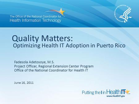 Quality Matters: Optimizing Health IT Adoption in Puerto Rico Fadesola Adetosoye, M.S. Project Officer, Regional Extension Center Program Office of the.