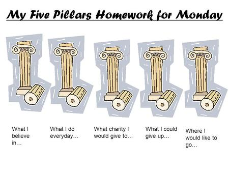 My Five Pillars Homework for Monday What I believe in… What I do everyday… What charity I would give to… What I could give up… Where I would like to go…