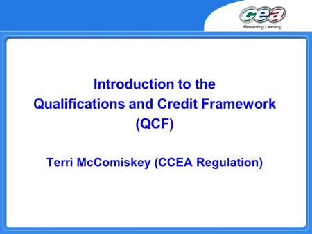 Introduction to the Qualifications and Credit Framework (QCF) Terri McComiskey (CCEA Regulation)
