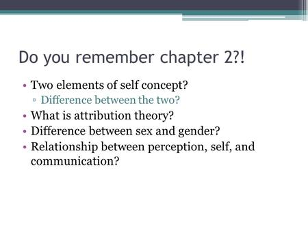 Do you remember chapter 2?! Two elements of self concept? ▫Difference between the two? What is attribution theory? Difference between sex and gender? Relationship.