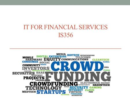 IT FOR FINANCIAL SERVICES IS356. Agenda Crowdfunding basics What is it? How does it work? Who uses it? Legal issues? Examples Success stories Next steps.