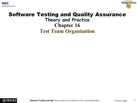 Software Testing and QA Theory and Practice (Chapter 16: Test Team Organization) © Naik & Tripathy 1 Software Testing and Quality Assurance Theory and.