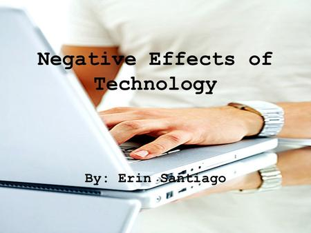 Negative Effects of Technology By: Erin Santiago.