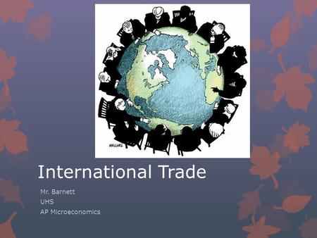 International Trade Mr. Barnett UHS AP Microeconomics.