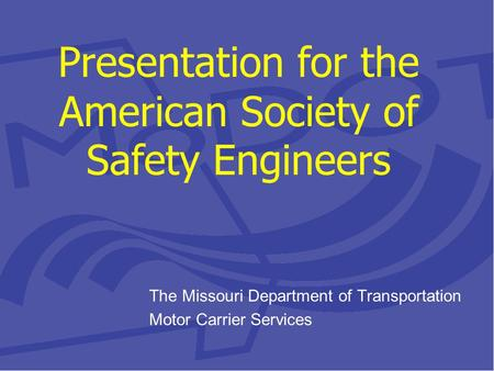 Presentation for the American Society of Safety Engineers The Missouri Department of Transportation Motor Carrier Services.