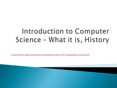 Some of these slides are based on material from the ACM Computing Curricula 2005.