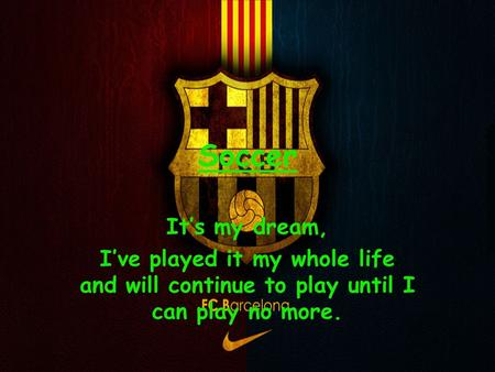 Soccer It's my dream, I've played it my whole life and will continue to play until I can play no more.